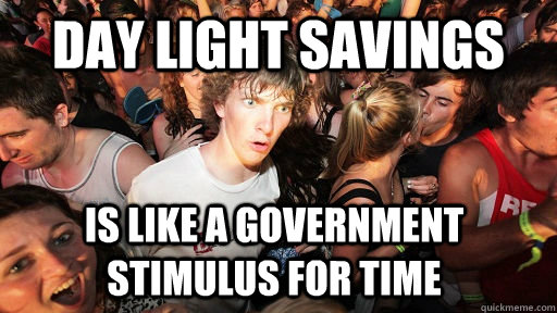 day light savings is like a government stimulus for time - Sudden Clarity Clarence