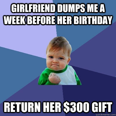 girlfriend dumps me a week before her birthday return her 3 - Success Kid