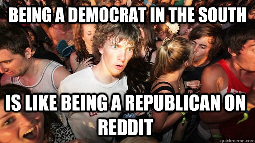 being a democrat in the south is like being a republican on  - Sudden Clarity Clarence