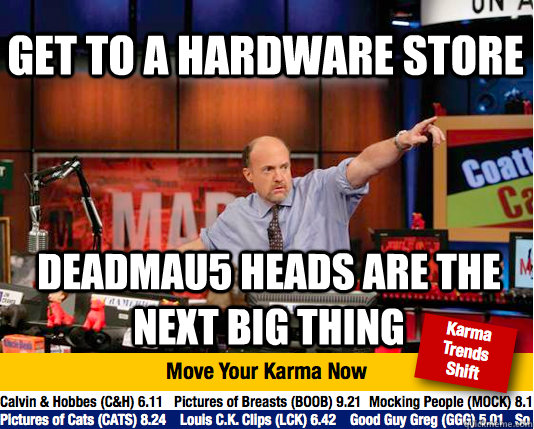get to a hardware store deadmau5 heads are the next big thin - Mad Karma with Jim Cramer