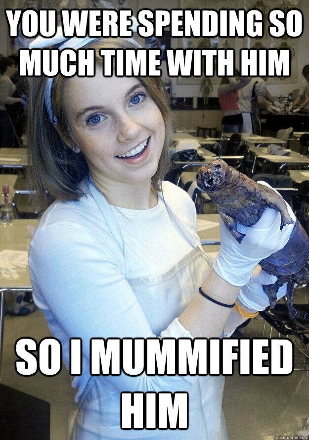 you were spending so much time with him so i mummified him -