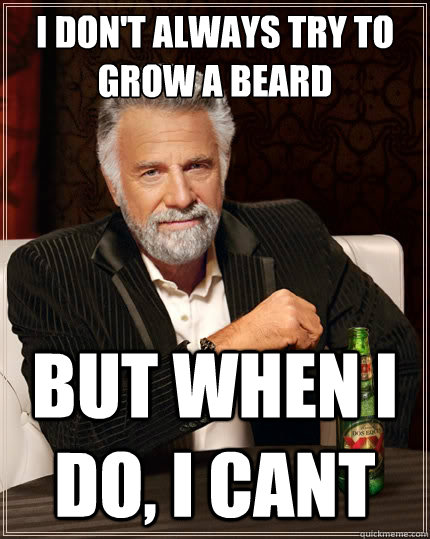 i dont always try to grow a beard but when i do i cant - The Most Interesting Man In The World