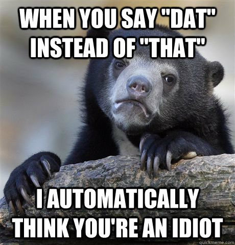 when you say dat instead of that i automatically think y - Confession Bear