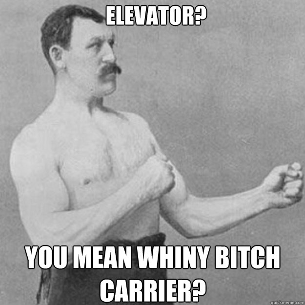 elevator you mean whiny bitch carrier - overly manly man