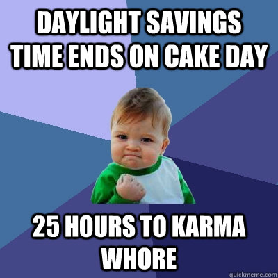 daylight savings time ends on cake day 25 hours to karma who - Success Kid