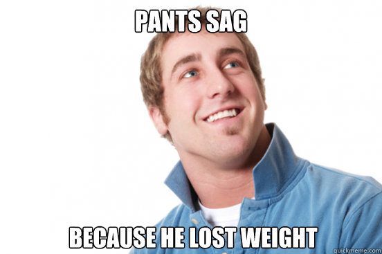 pants sag because he lost weight - Misunderstood Douchebag