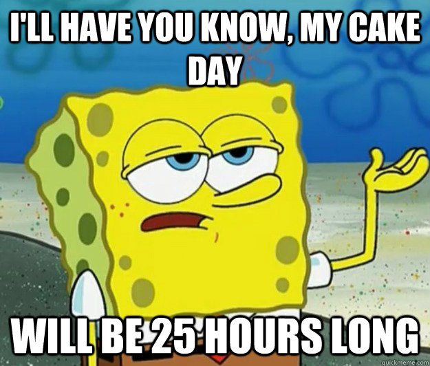 ill have you know my cake day will be 25 hours long - Tough Spongebob