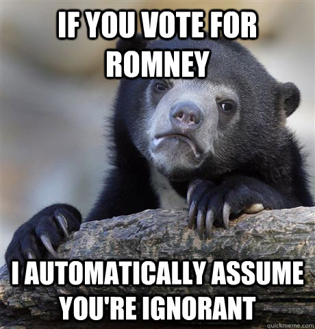 if you vote for romney i automatically assume youre ignoran - Confession Bear