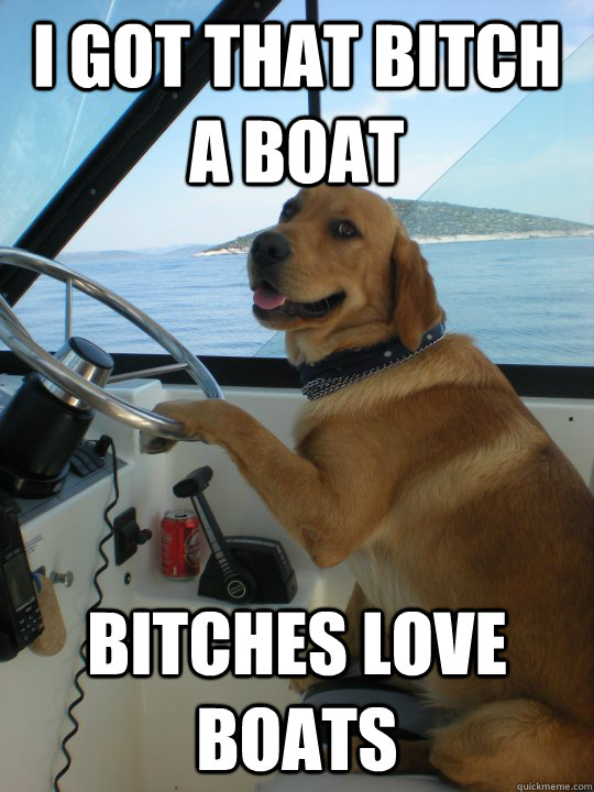 i got that bitch a boat bitches love boats -