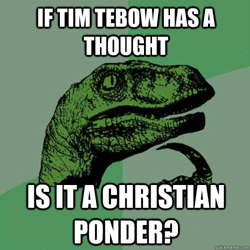 if tim tebow has a thought is it a christian ponder - Philosoraptor