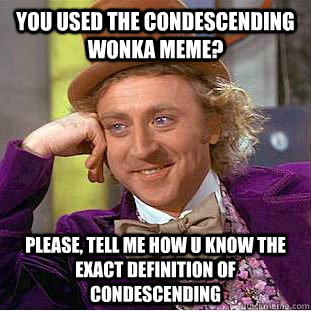 you used the condescending wonka meme please tell me how u - Condescending Wonka