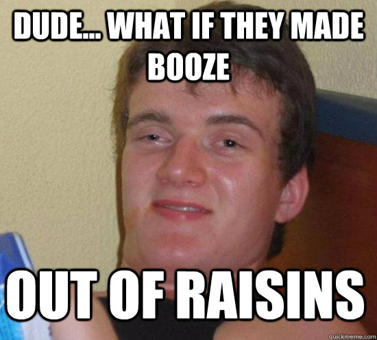 dude what if they made booze out of raisins - 10 GUY