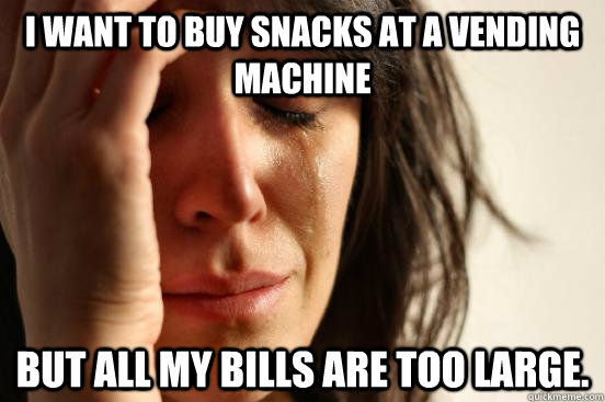 i want to buy snacks at a vending machine but all my bills a - First World Problems