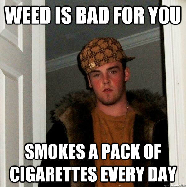 weed is bad for you smokes a pack of cigarettes every day - Scumbag Steve
