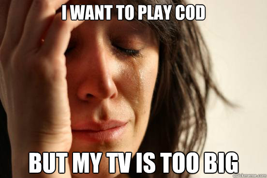 i want to play cod but my tv is too big - First World Problems