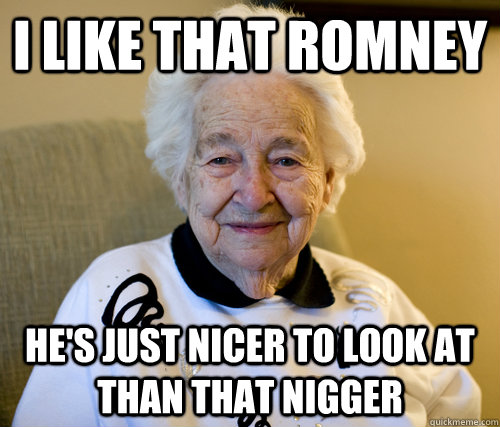 i like that romney hes just nicer to look at than that nigg - Scumbag Grandma