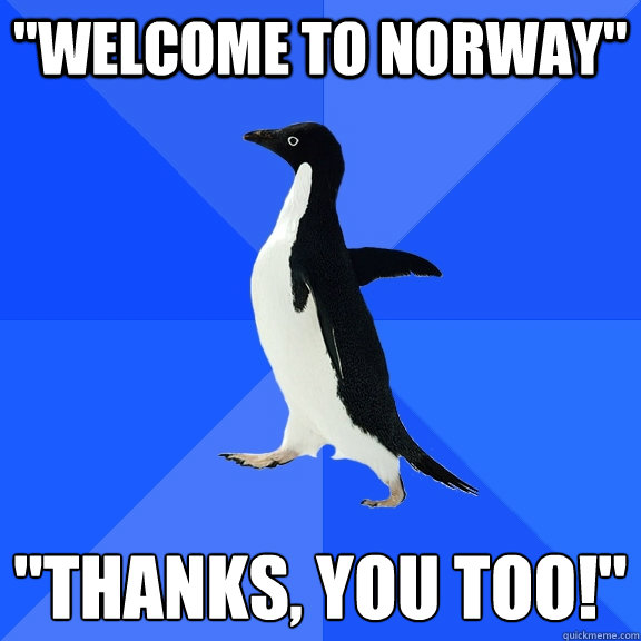 welcome to norway thanks you too  - Socially Awkward Penguin