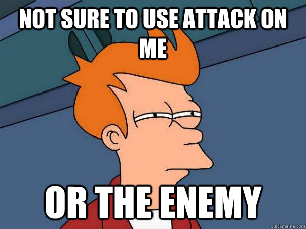 not sure to use attack on me or the enemy - Futurama Fry
