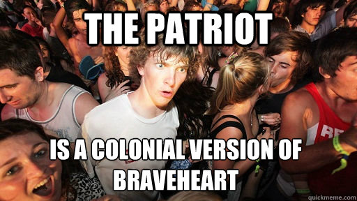 the patriot is a colonial version of braveheart  - Sudden Clarity Clarence