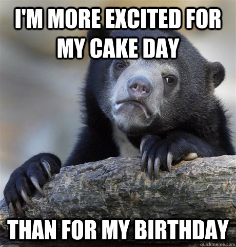 im more excited for my cake day than for my birthday - Confession Bear