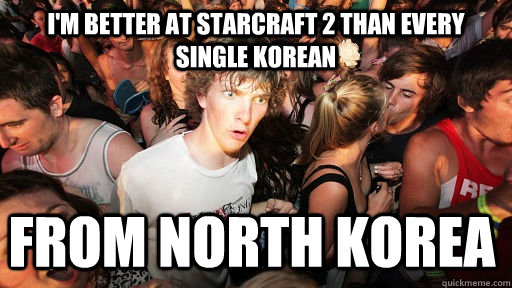 im better at starcraft 2 than every single korean from nort - Sudden Clarity Clarence