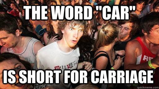 the word car is short for carriage  - Sudden Clarity Clarence