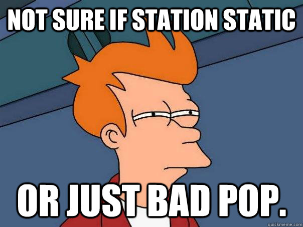 not sure if station static or just bad pop - Futurama Fry