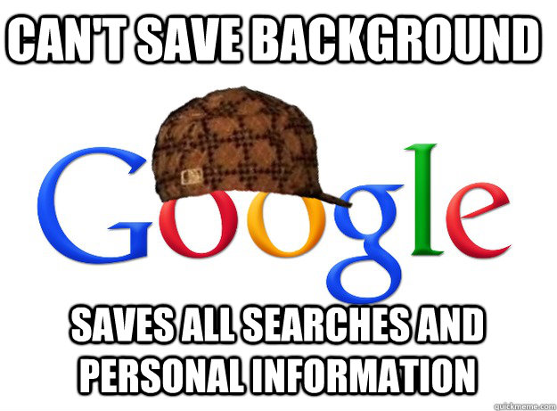 cant save background saves all searches and personal inform - Scumbag Google