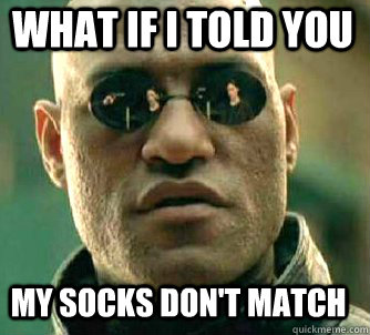 what if i told you my socks dont match - Matrix Morpheus