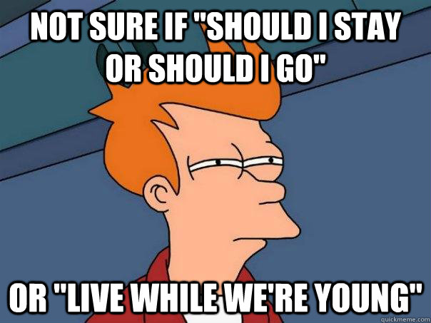 not sure if should i stay or should i go or live while we - Futurama Fry