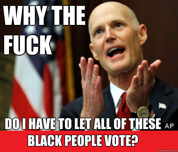 why the fuck do i have to let all of these black people vot - Annoyed Tea Party Governor