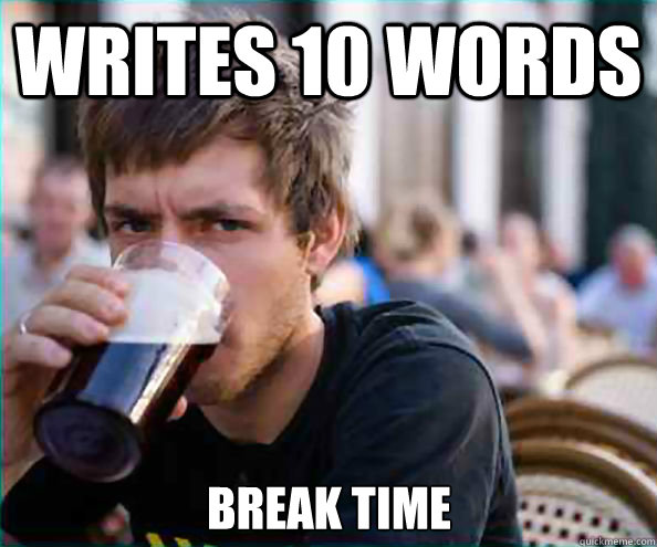 writes 10 words break time - Lazy College Senior