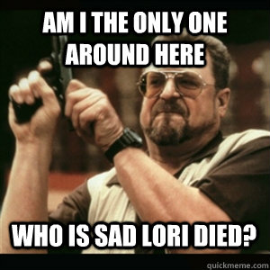 am i the only one around here who is sad lori died - AM I THE ONLY ONE AROUND HERE