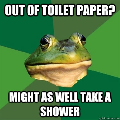 out of toilet paper might as well take a shower - Bachelor frog has no clean clothes