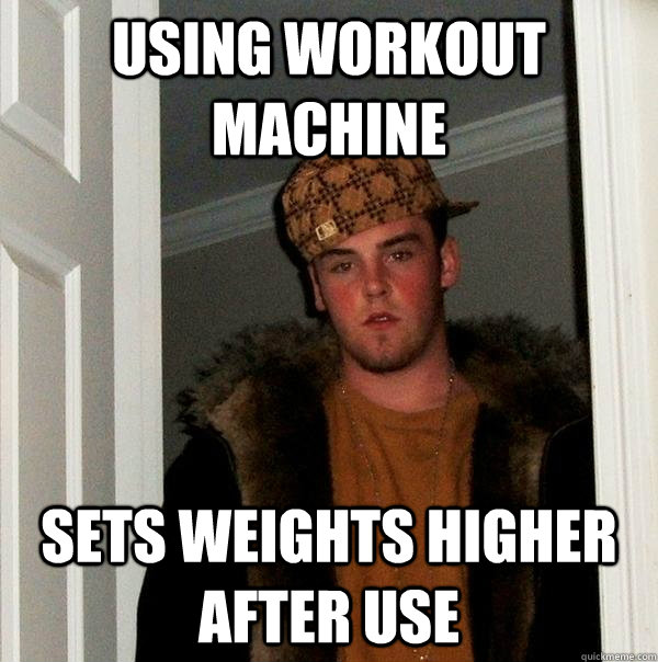 using workout machine sets weights higher after use - Scumbag Steve