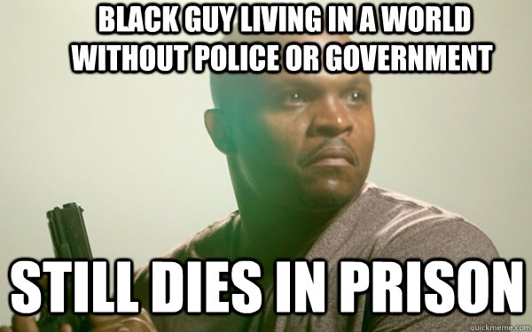 black guy living in a world without police or government s - t-dog token black guy