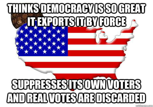 thinks democracy is so great it exports it by force suppress - Scumbag america