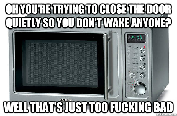 oh youre trying to close the door quietly so you dont wake - Scumbag Microwave