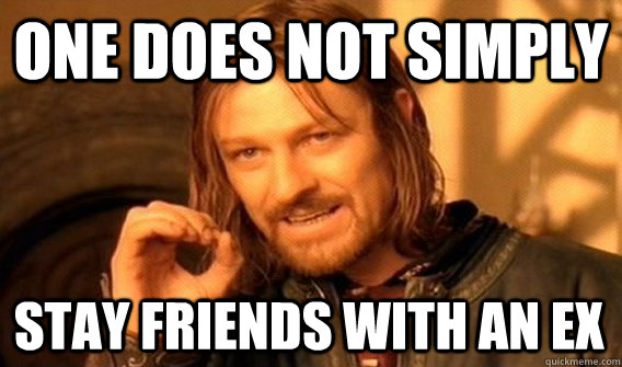 one does not simply stay friends with an ex - One Does Not Simply