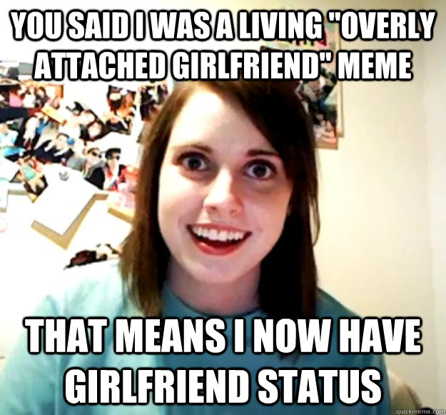 you said i was a living overly attached girlfriend meme th - Overly Attached Girlfriend