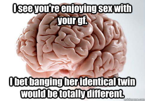 i see youre enjoying sex with your gf i bet banging her id - Scumbag Brain