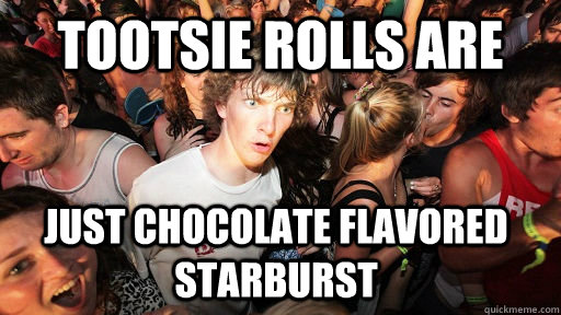 tootsie rolls are just chocolate flavored starburst - Sudden Clarity Clarence