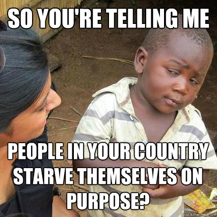 so youre telling me people in your country starve themselve - Sceptical third world kid
