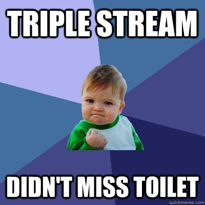 triple stream didnt miss toilet - Success Kid