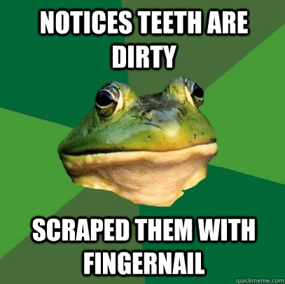 notices teeth are dirty scraped them with fingernail - Foul Bachelor Frog