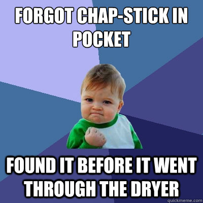 forgot chapstick in pocket found it before it went through  - Success Kid