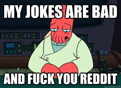 my jokes are bad and fuck you reddit - sad zoidberg
