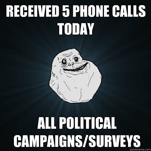 received 5 phone calls today all political campaignssurveys - Forever Alone