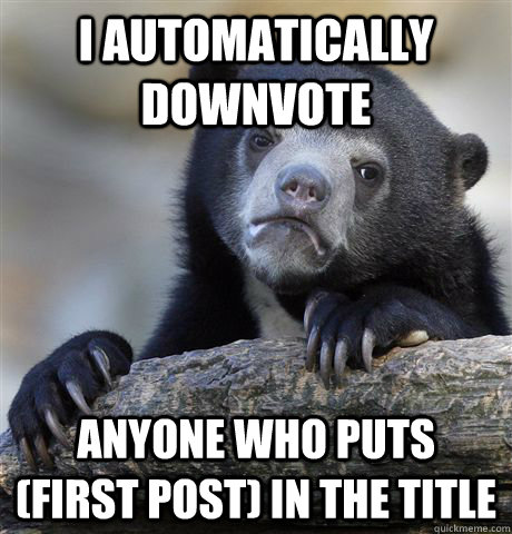 i automatically downvote anyone who puts first post in th - Confession Bear