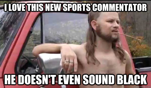 i love this new sports commentator he doesnt even sound bla - Almost Politically Correct Redneck